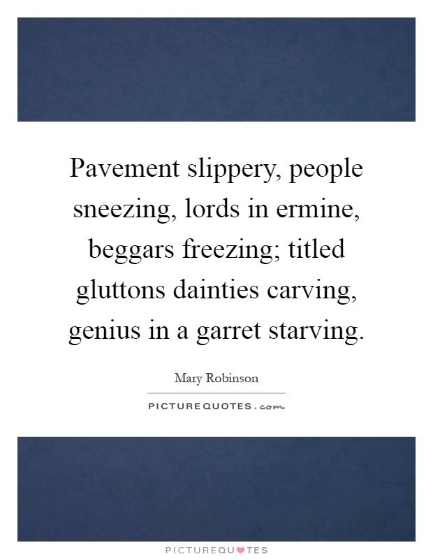 Pavement slippery, people sneezing, lords in ermine, beggars freezing; titled gluttons dainties carving, genius in a garret starving Picture Quote #1
