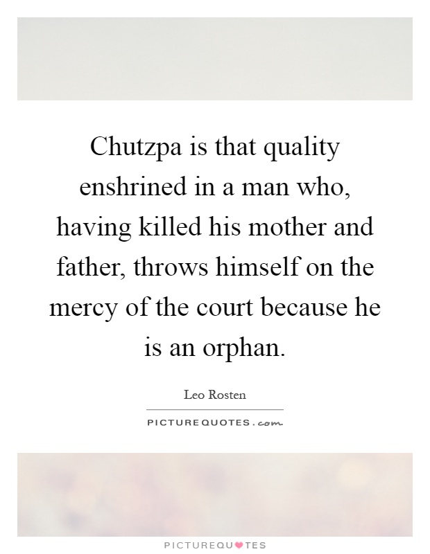 Chutzpa is that quality enshrined in a man who, having killed his mother and father, throws himself on the mercy of the court because he is an orphan Picture Quote #1