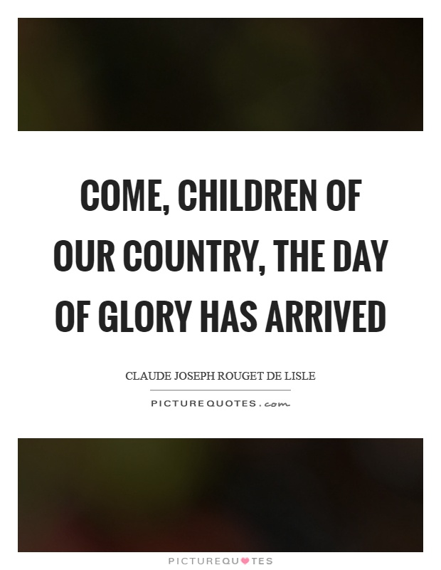 Come, children of our country, the day of glory has arrived Picture Quote #1