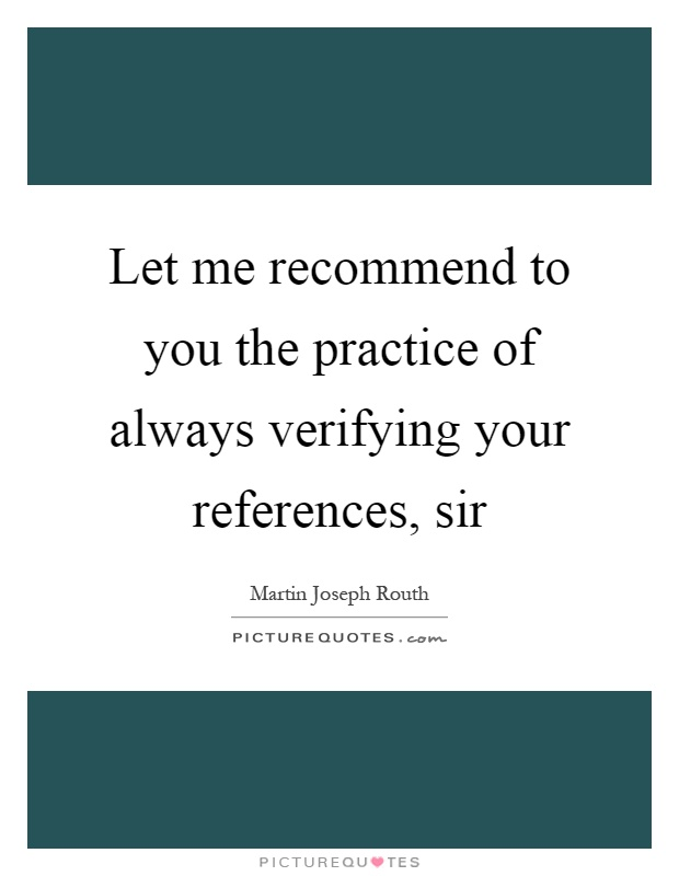 Let me recommend to you the practice of always verifying your references, sir Picture Quote #1