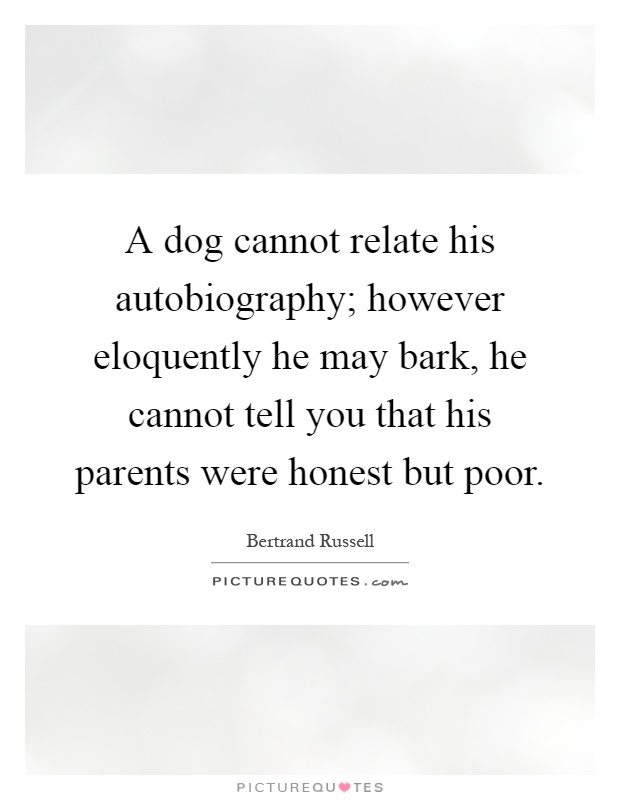 A dog cannot relate his autobiography; however eloquently he may bark, he cannot tell you that his parents were honest but poor Picture Quote #1