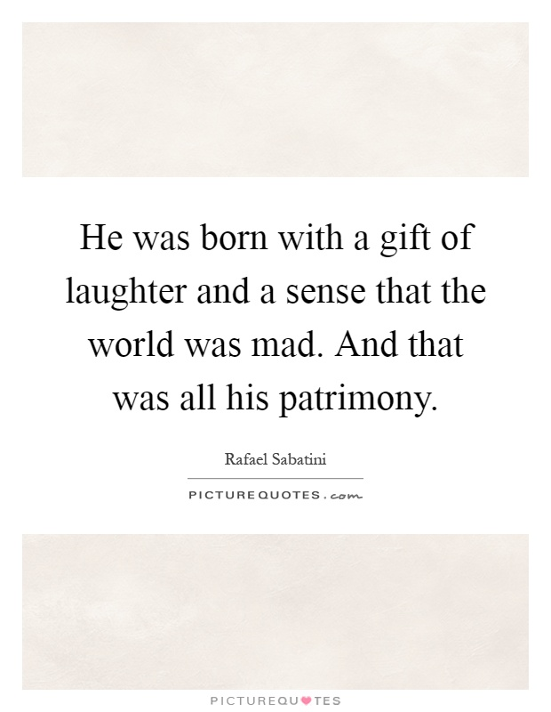 He was born with a gift of laughter and a sense that the world was mad. And that was all his patrimony Picture Quote #1
