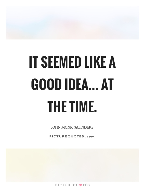 It seemed like a good idea... At the time Picture Quote #1