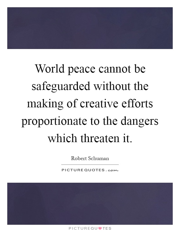 World peace cannot be safeguarded without the making of creative efforts proportionate to the dangers which threaten it Picture Quote #1