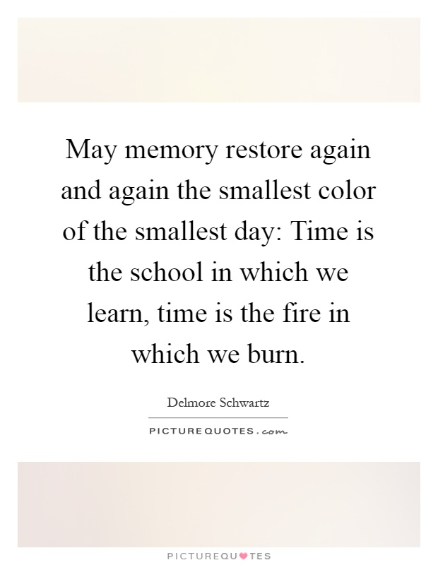 May memory restore again and again the smallest color of the smallest day: Time is the school in which we learn, time is the fire in which we burn Picture Quote #1