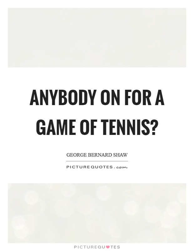 Anybody on for a game of tennis? Picture Quote #1