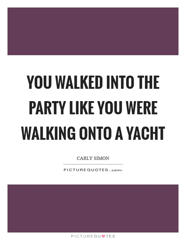 You walked into the party like you were walking onto a yacht Picture Quote #1
