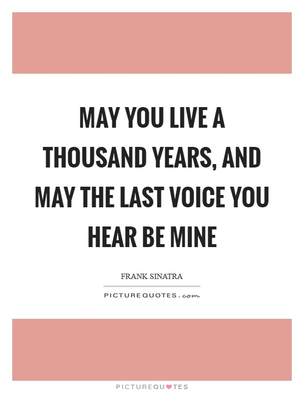 May you live a thousand years, and may the last voice you hear be mine Picture Quote #1