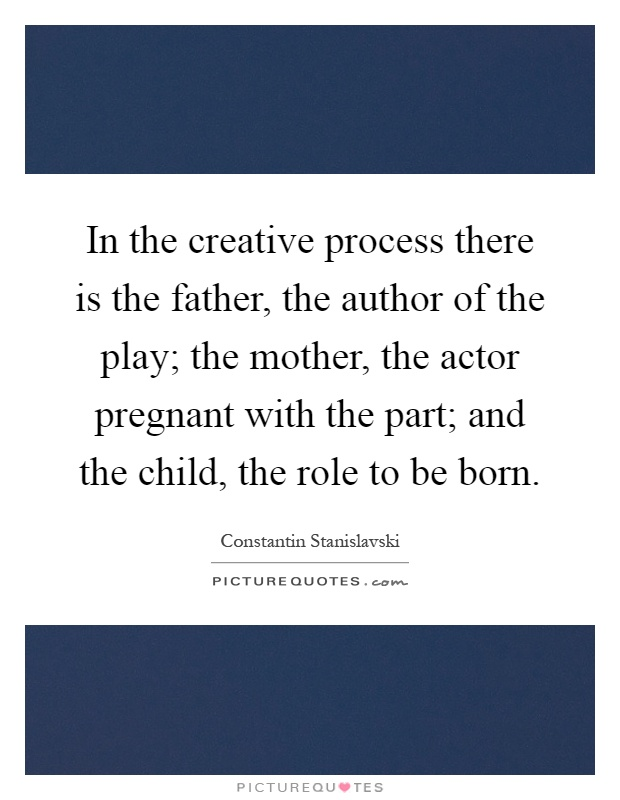 In the creative process there is the father, the author of the play; the mother, the actor pregnant with the part; and the child, the role to be born Picture Quote #1