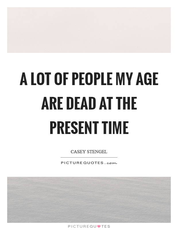 A lot of people my age are dead at the present time Picture Quote #1