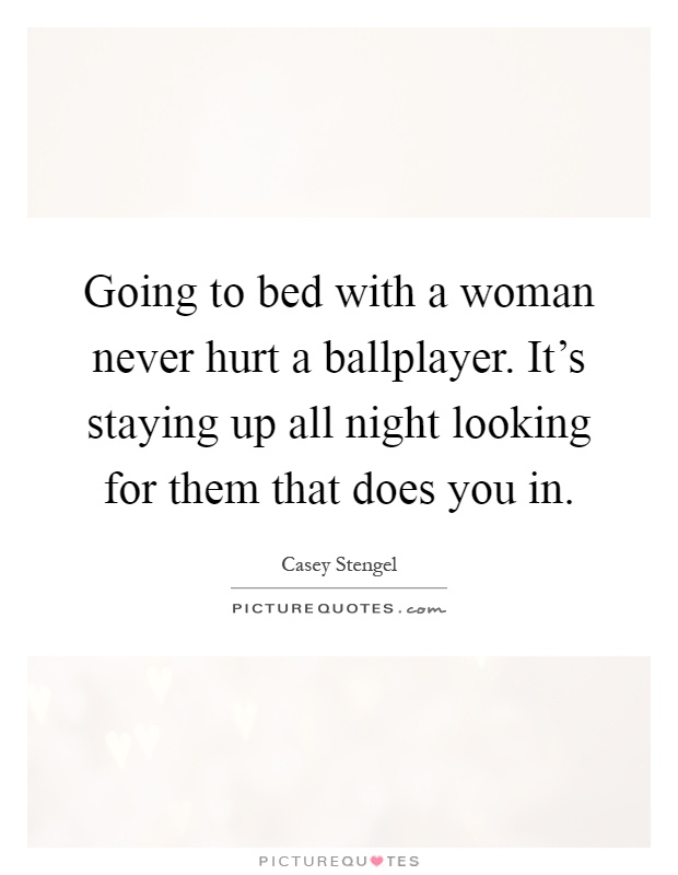 Going to bed with a woman never hurt a ballplayer. It's staying up all night looking for them that does you in Picture Quote #1