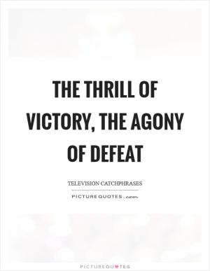 essay the thrill of victory the agony of parents The thrill of victory the agony of defeat reluctant submission a matter of life and death wise up the divide between us sweet dreams are made of this.