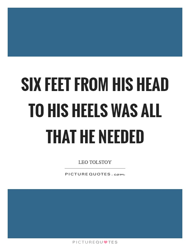 Six feet from his head to his heels was all that he needed Picture Quote #1