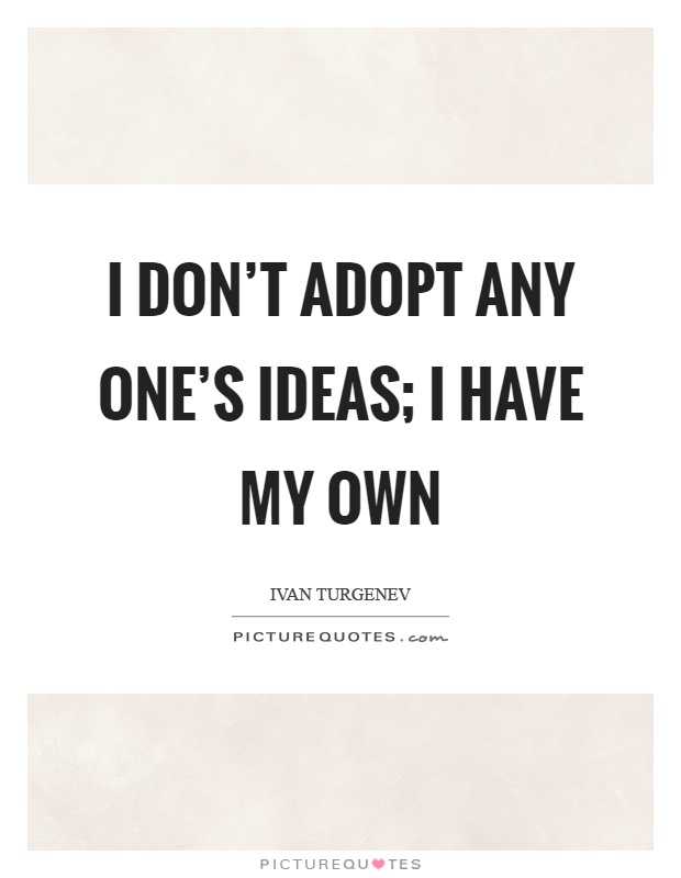 I don't adopt any one's ideas; I have my own Picture Quote #1