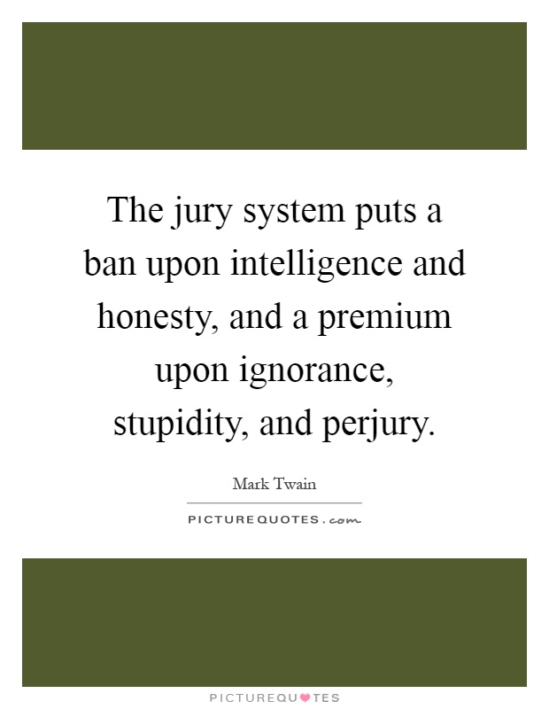 The jury system puts a ban upon intelligence and honesty, and a premium upon ignorance, stupidity, and perjury Picture Quote #1