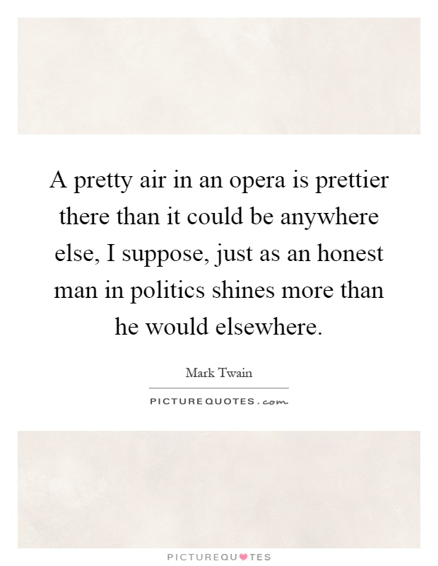 A pretty air in an opera is prettier there than it could be anywhere else, I suppose, just as an honest man in politics shines more than he would elsewhere Picture Quote #1