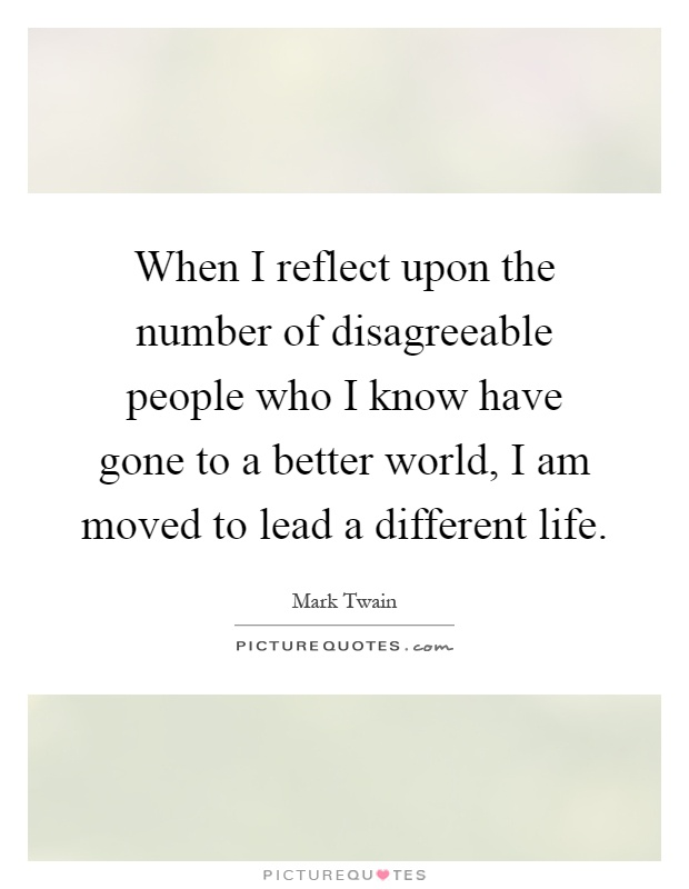 When I reflect upon the number of disagreeable people who I know have gone to a better world, I am moved to lead a different life Picture Quote #1