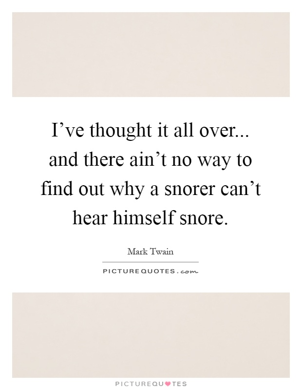 I've thought it all over... and there ain't no way to find out why a snorer can't hear himself snore Picture Quote #1