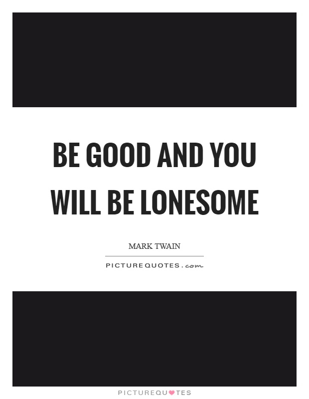 Be good and you will be lonesome Picture Quote #1