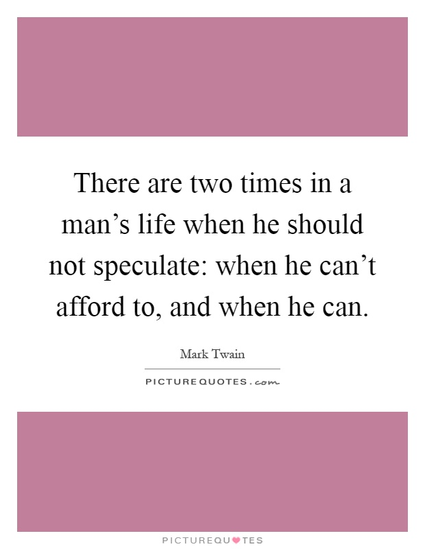 There are two times in a man's life when he should not speculate: when he can't afford to, and when he can Picture Quote #1