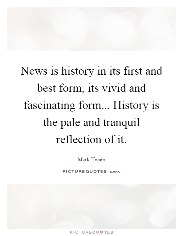 News is history in its first and best form, its vivid and fascinating form... History is the pale and tranquil reflection of it Picture Quote #1