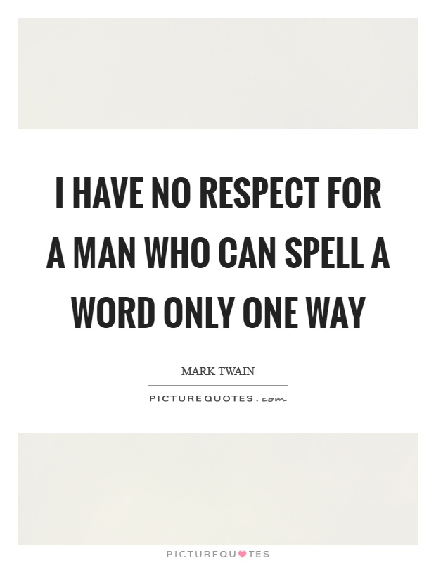 I have no respect for a man who can spell a word only one way Picture Quote #1