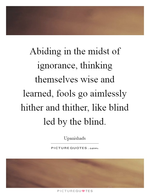 Abiding in the midst of ignorance, thinking themselves wise and learned, fools go aimlessly hither and thither, like blind led by the blind Picture Quote #1