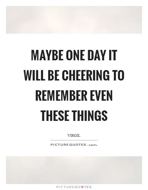 Maybe one day it will be cheering to remember even these things Picture Quote #1