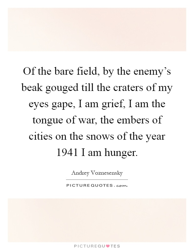 Of the bare field, by the enemy's beak gouged till the craters of my eyes gape, I am grief, I am the tongue of war, the embers of cities on the snows of the year 1941 I am hunger Picture Quote #1