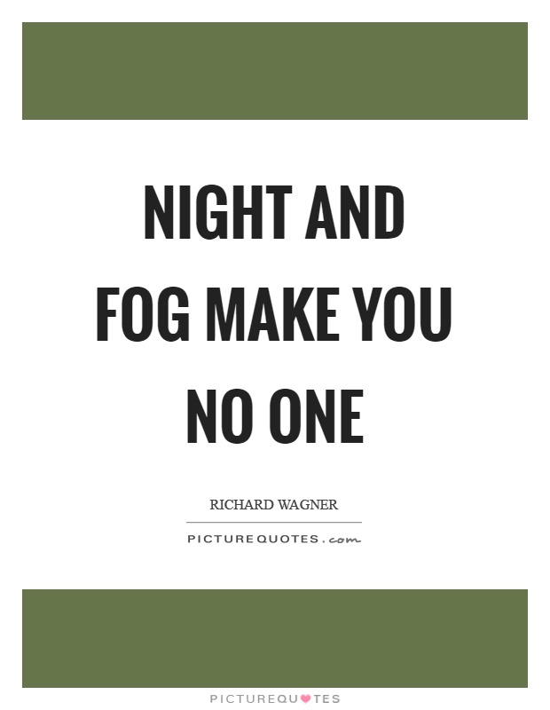 Night and fog make you no one Picture Quote #1