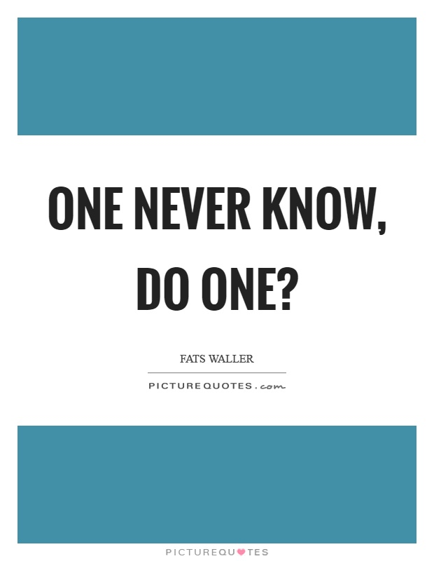 One never know, do one? Picture Quote #1