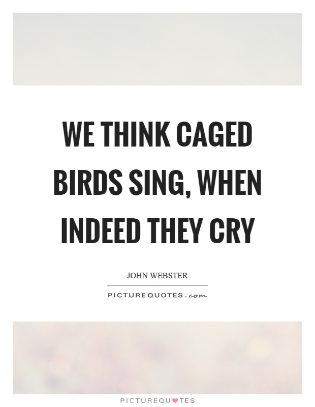 We think caged birds sing, when indeed they cry Picture Quote #1