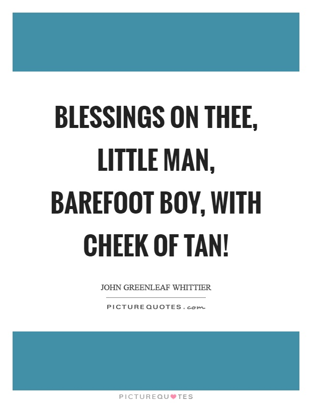 Blessings on thee, little man, barefoot boy, with cheek of tan! Picture Quote #1