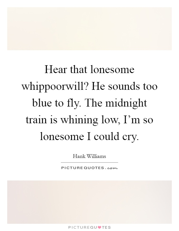 Hear that lonesome whippoorwill? He sounds too blue to fly. The midnight train is whining low, I'm so lonesome I could cry Picture Quote #1