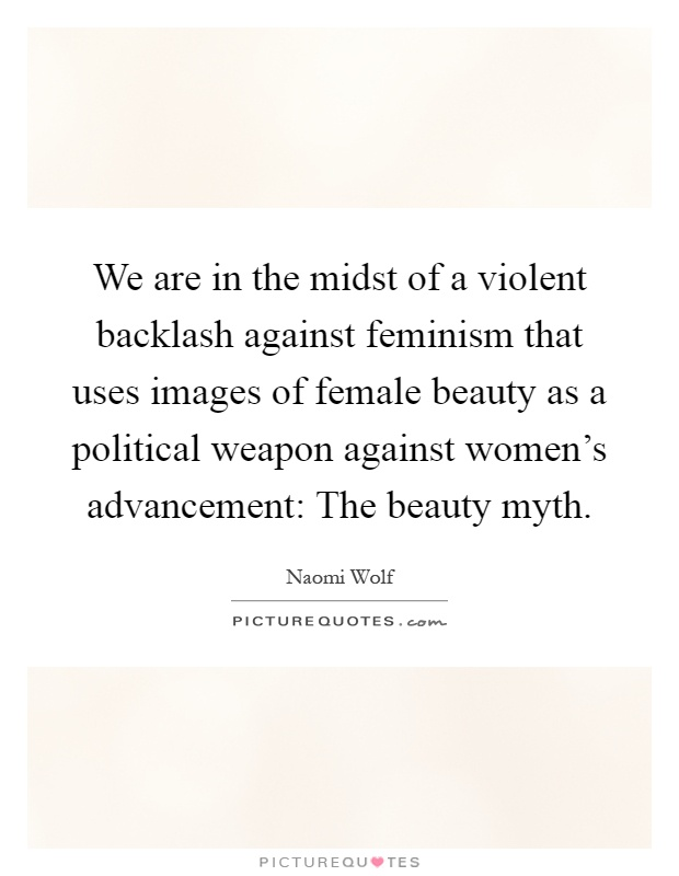 We are in the midst of a violent backlash against feminism that uses images of female beauty as a political weapon against women's advancement: The beauty myth Picture Quote #1