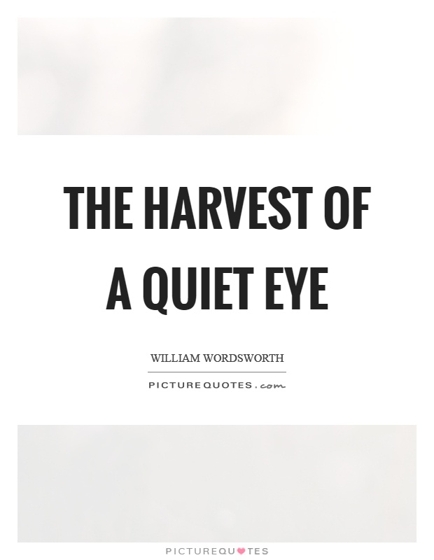 The harvest of a quiet eye Picture Quote #1