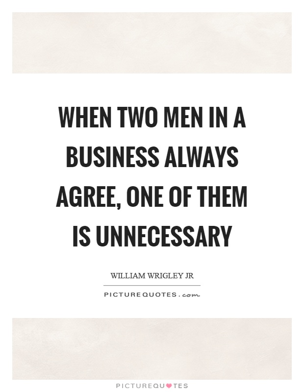 When two men in a business always agree, one of them is unnecessary Picture Quote #1