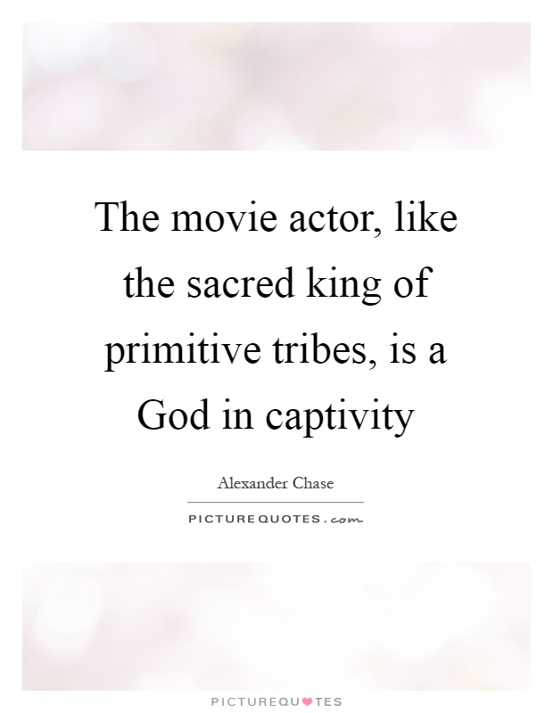 The movie actor, like the sacred king of primitive tribes, is a God in captivity Picture Quote #1
