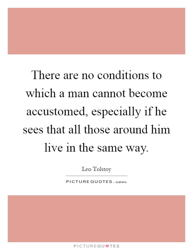 There are no conditions to which a man cannot become accustomed, especially if he sees that all those around him live in the same way Picture Quote #1