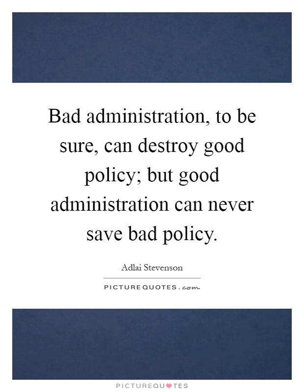 Bad administration, to be sure, can destroy good policy; but good administration can never save bad policy Picture Quote #1