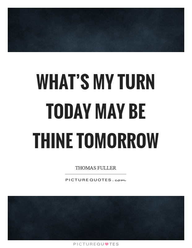 What's my turn today may be thine tomorrow Picture Quote #1