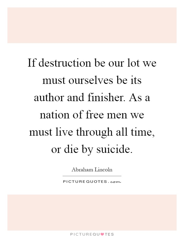 If destruction be our lot we must ourselves be its author and finisher. As a nation of free men we must live through all time, or die by suicide Picture Quote #1