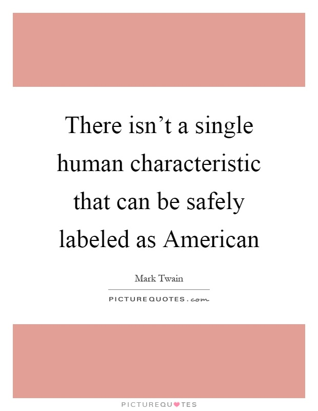 There isn't a single human characteristic that can be safely labeled as American Picture Quote #1