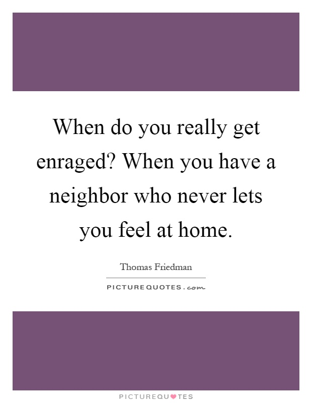 When Do You Really Get Enraged? When You Have A Neighbor