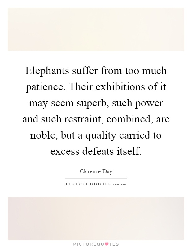 Elephants suffer from too much patience. Their exhibitions of it may seem superb, such power and such restraint, combined, are noble, but a quality carried to excess defeats itself Picture Quote #1