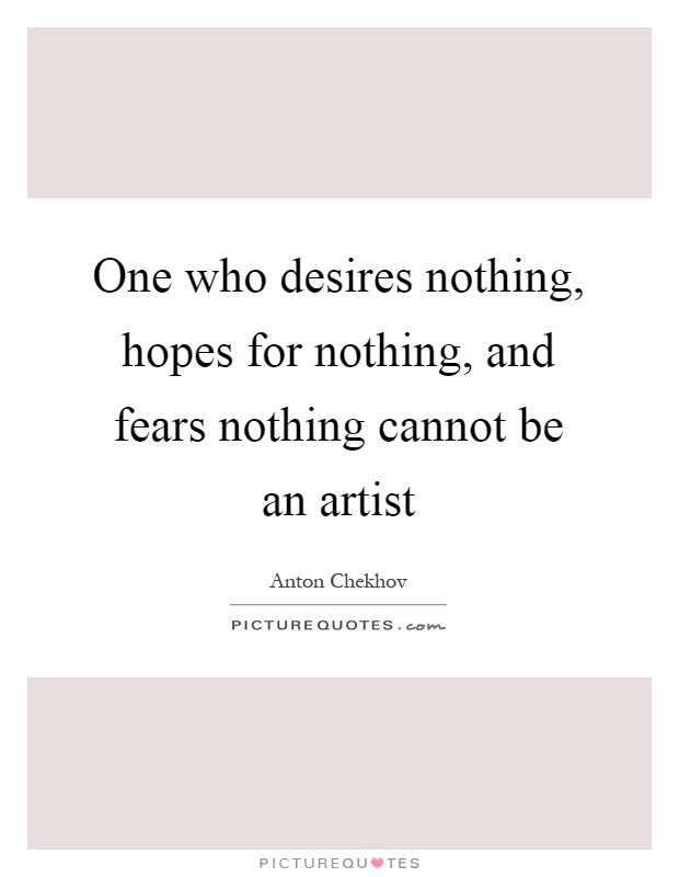 One who desires nothing, hopes for nothing, and fears nothing cannot be an artist Picture Quote #1