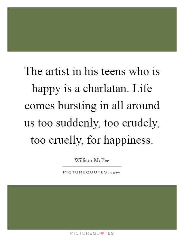 The artist in his teens who is happy is a charlatan. Life comes bursting in all around us too suddenly, too crudely, too cruelly, for happiness Picture Quote #1