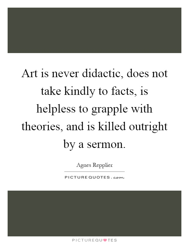 Art is never didactic, does not take kindly to facts, is helpless to grapple with theories, and is killed outright by a sermon Picture Quote #1