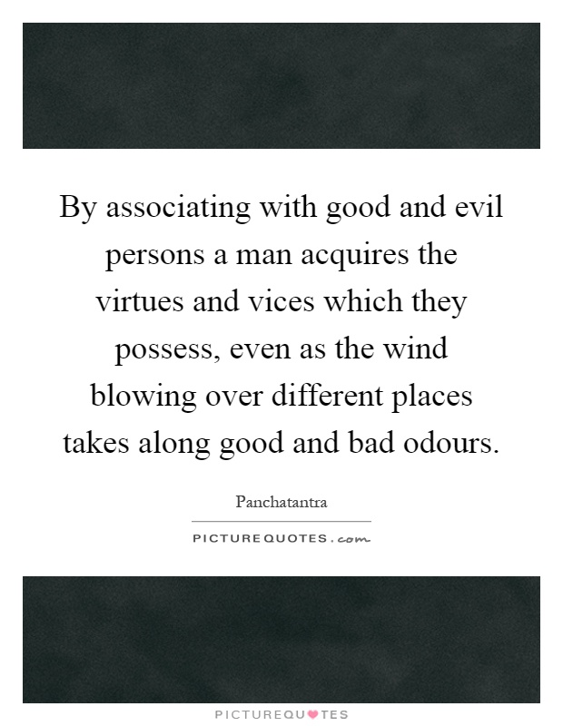 By associating with good and evil persons a man acquires the virtues and vices which they possess, even as the wind blowing over different places takes along good and bad odours Picture Quote #1