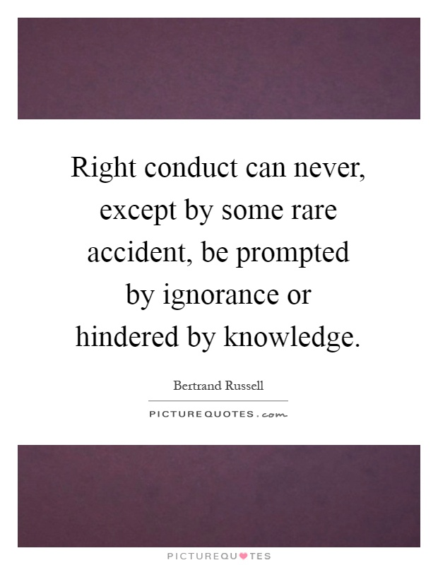 Right conduct can never, except by some rare accident, be prompted by ignorance or hindered by knowledge Picture Quote #1